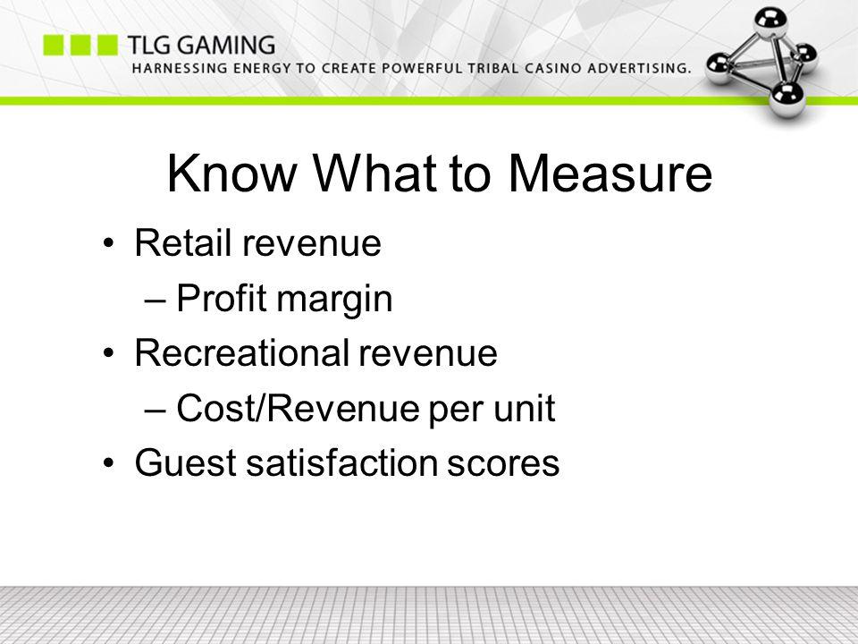 Know What to Measure Retail revenue – Profit margin Recreational revenue – Cost/Revenue per unit Guest satisfaction scores