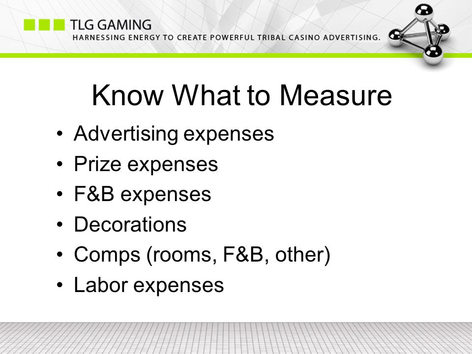 Know What to Measure Advertising expenses Prize expenses F&B expenses Decorations Comps (rooms, F&B, other) Labor expenses