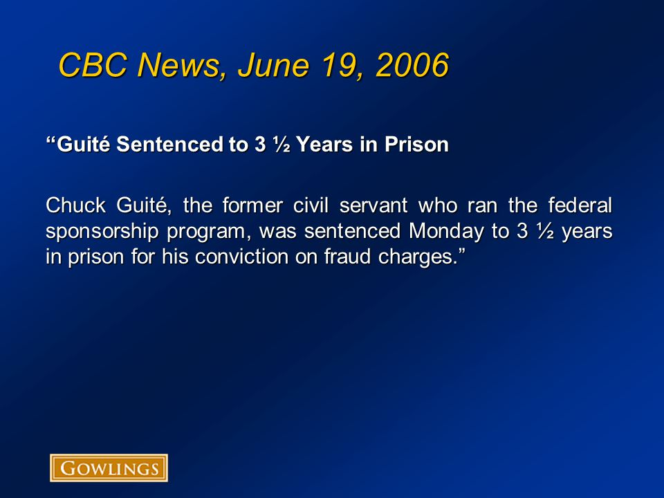 CBC News, June 19, 2006 Guité Sentenced to 3 ½ Years in Prison Chuck Guité, the former civil servant who ran the federal sponsorship program, was sentenced Monday to 3 ½ years in prison for his conviction on fraud charges.
