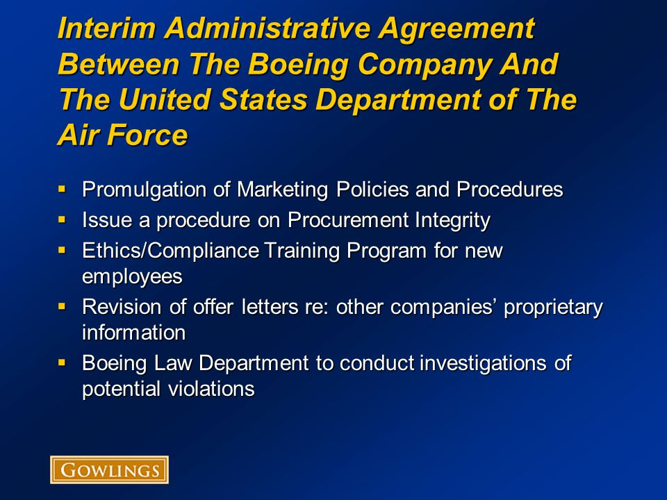 Interim Administrative Agreement Between The Boeing Company And The United States Department of The Air Force  Promulgation of Marketing Policies and Procedures  Issue a procedure on Procurement Integrity  Ethics/Compliance Training Program for new employees  Revision of offer letters re: other companies' proprietary information  Boeing Law Department to conduct investigations of potential violations