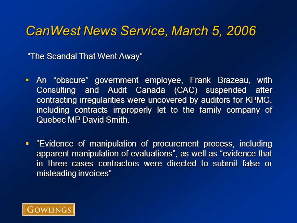 CanWest News Service, March 5, 2006 The Scandal That Went Away The Scandal That Went Away  An obscure government employee, Frank Brazeau, with Consulting and Audit Canada (CAC) suspended after contracting irregularities were uncovered by auditors for KPMG, including contracts improperly let to the family company of Quebec MP David Smith.