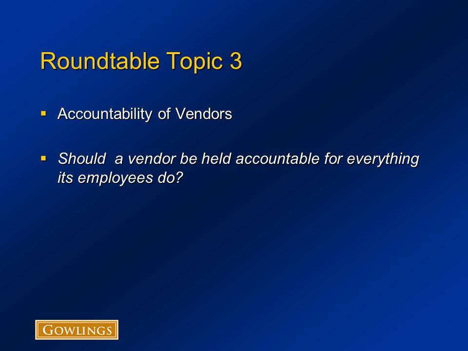 Roundtable Topic 3  Accountability of Vendors  Should a vendor be held accountable for everything its employees do