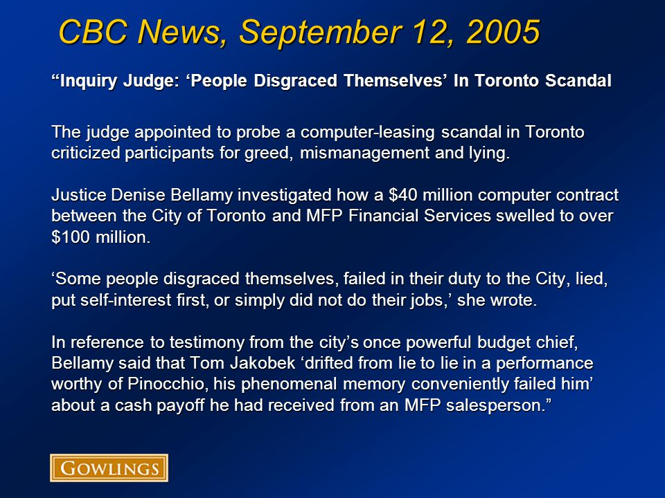 CBC News, September 12, 2005 Inquiry Judge: 'People Disgraced Themselves' In Toronto Scandal The judge appointed to probe a computer-leasing scandal in Toronto criticized participants for greed, mismanagement and lying.