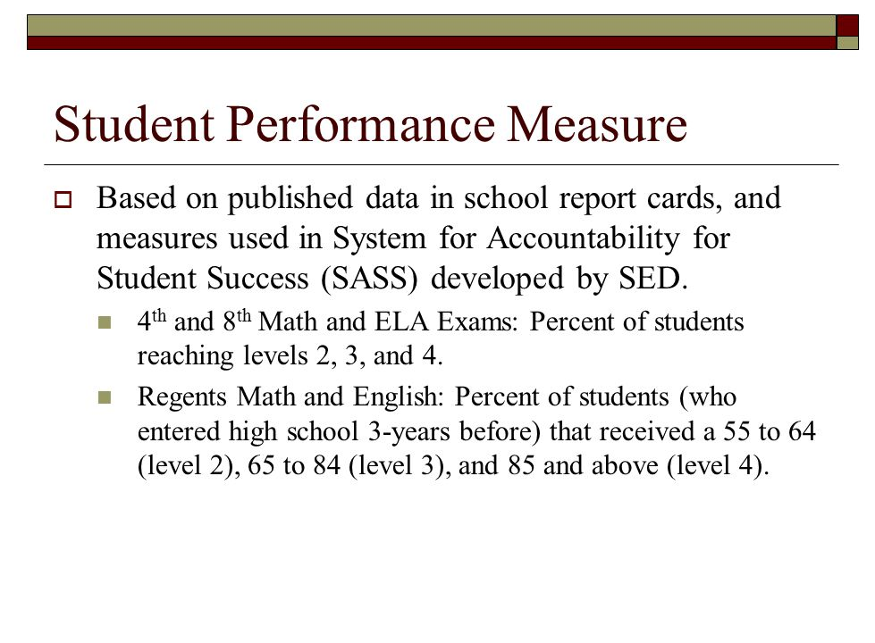 Student Performance Measure  Based on published data in school report cards, and measures used in System for Accountability for Student Success (SASS