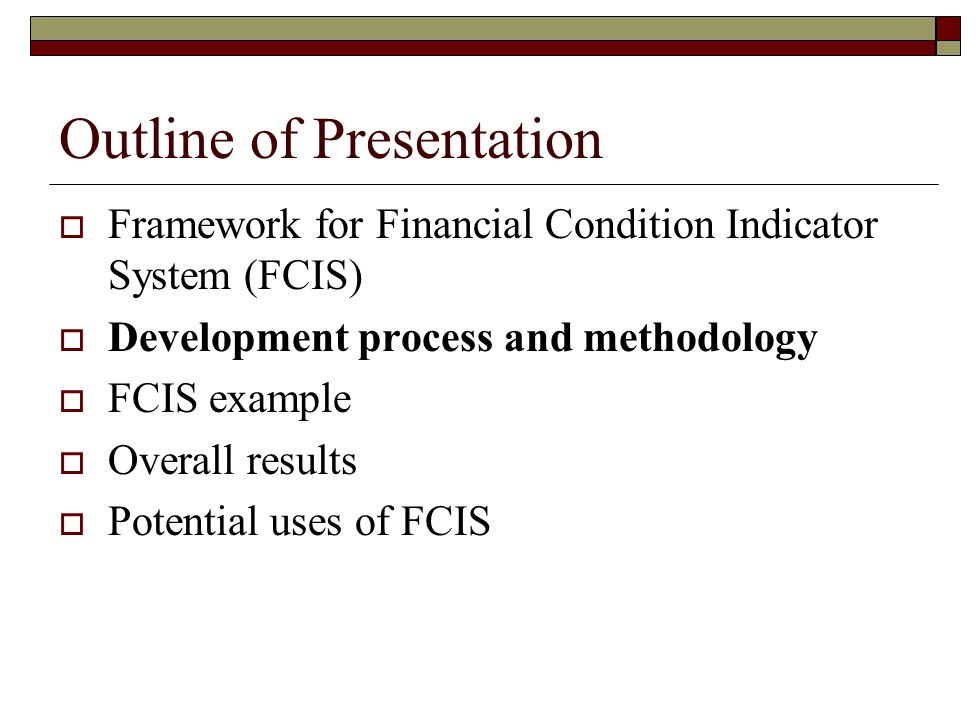 Outline of Presentation  Framework for Financial Condition Indicator System (FCIS)  Development process and methodology  FCIS example  Overall res