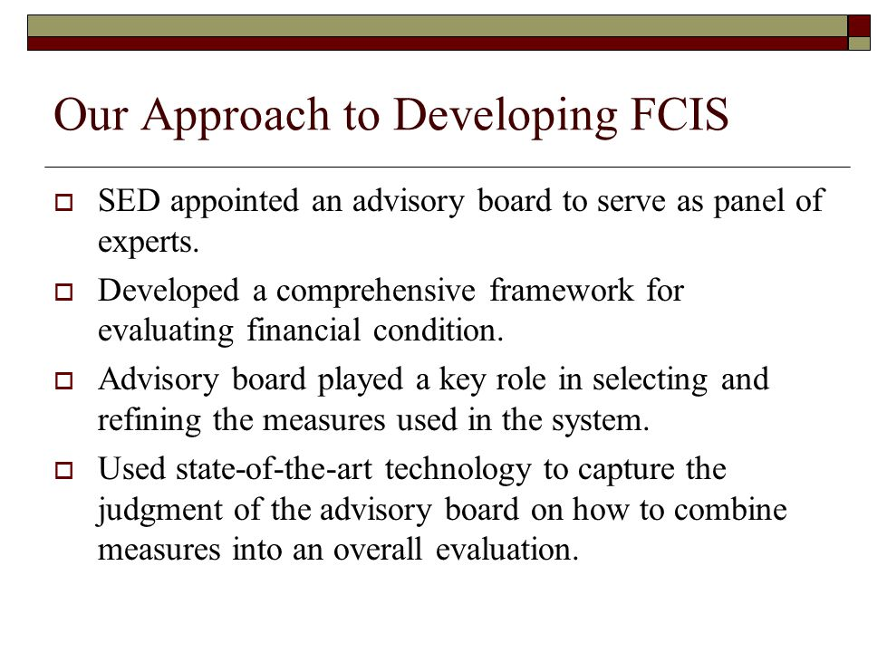 Our Approach to Developing FCIS  SED appointed an advisory board to serve as panel of experts.  Developed a comprehensive framework for evaluating f