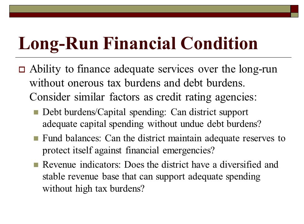 Long-Run Financial Condition  Ability to finance adequate services over the long-run without onerous tax burdens and debt burdens. Consider similar f