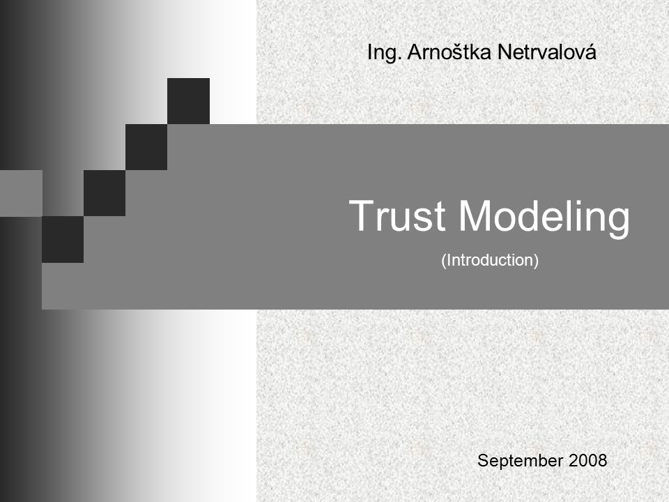 Trust Modeling (Introduction) Ing. Arnoštka Netrvalová September 2008