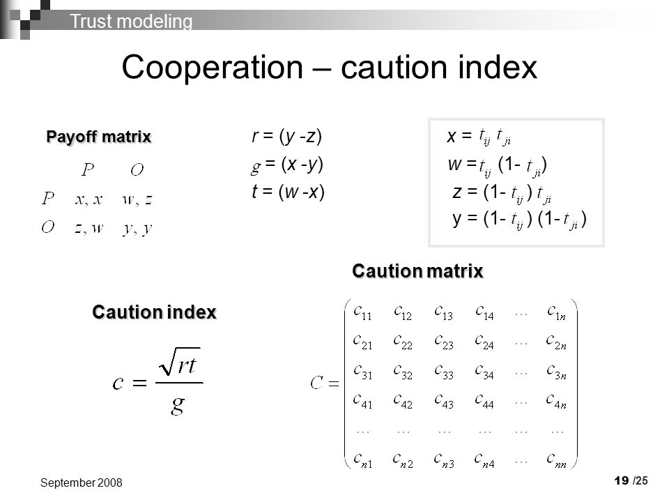 19 September 2008 Cooperation – caution index Payoff matrix Payoff matrix r = (y -z) x = g = (x -y) w = (1- ) t = (w -x) z = (1- ) y = (1- ) (1- ) /25 Caution matrix Caution index Trust modeling
