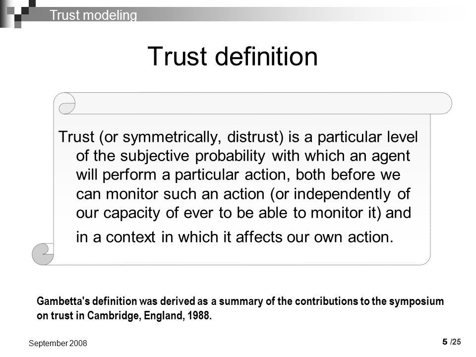 5 September 2008 Trust definition Trust (or symmetrically, distrust) is a particular level of the subjective probability with which an agent will perform a particular action, both before we can monitor such an action (or independently of our capacity of ever to be able to monitor it) and in a context in which it affects our own action.