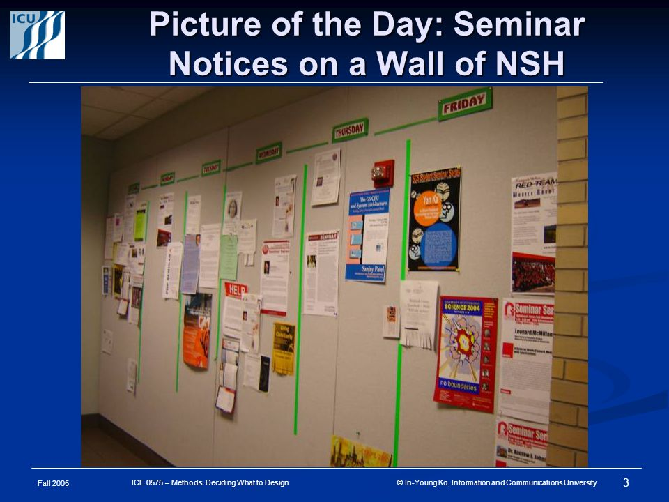 Fall 2005 3 ICE 0575 – Methods: Deciding What to Design © In-Young Ko, Information and Communications University Picture of the Day: Seminar Notices on a Wall of NSH