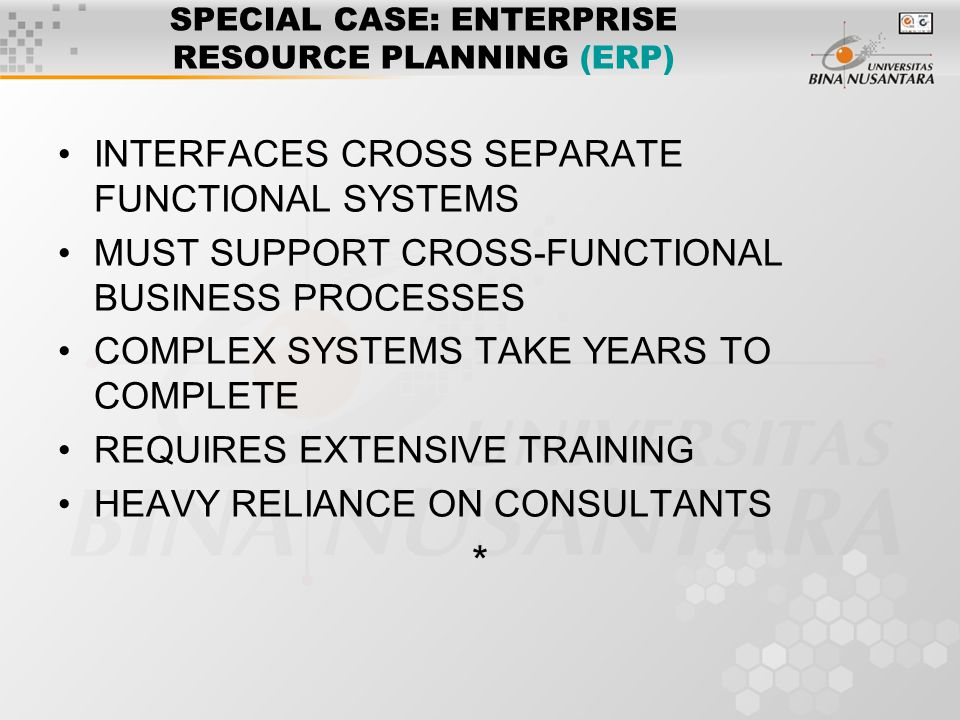 SPECIAL CASE: ENTERPRISE RESOURCE PLANNING (ERP) INTERFACES CROSS SEPARATE FUNCTIONAL SYSTEMS MUST SUPPORT CROSS-FUNCTIONAL BUSINESS PROCESSES COMPLEX SYSTEMS TAKE YEARS TO COMPLETE REQUIRES EXTENSIVE TRAINING HEAVY RELIANCE ON CONSULTANTS *