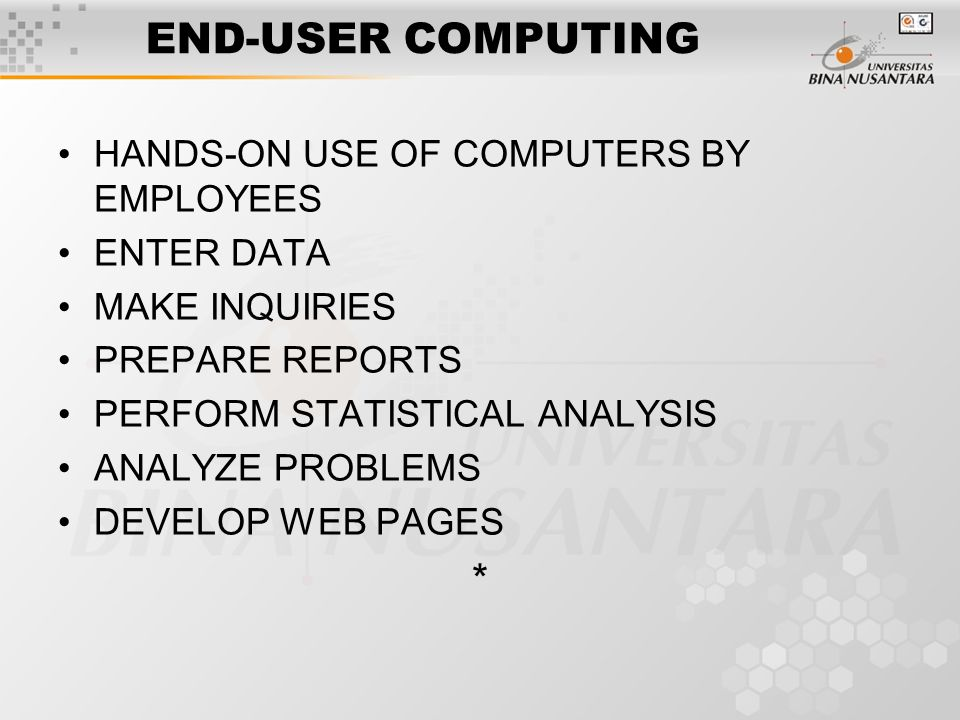 END-USER COMPUTING HANDS-ON USE OF COMPUTERS BY EMPLOYEES ENTER DATA MAKE INQUIRIES PREPARE REPORTS PERFORM STATISTICAL ANALYSIS ANALYZE PROBLEMS DEVELOP WEB PAGES *