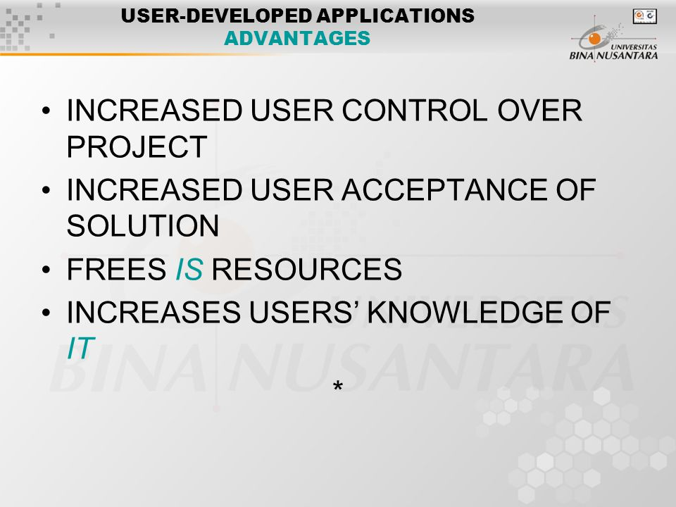 USER-DEVELOPED APPLICATIONS ADVANTAGES INCREASED USER CONTROL OVER PROJECT INCREASED USER ACCEPTANCE OF SOLUTION FREES IS RESOURCES INCREASES USERS' KNOWLEDGE OF IT *