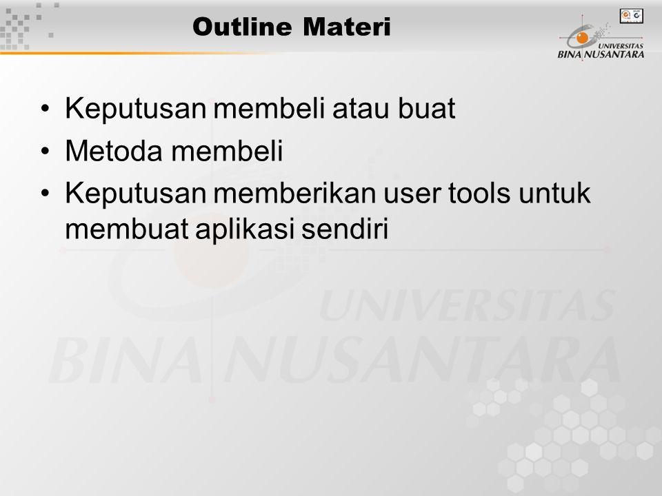 Outline Materi Keputusan membeli atau buat Metoda membeli Keputusan memberikan user tools untuk membuat aplikasi sendiri