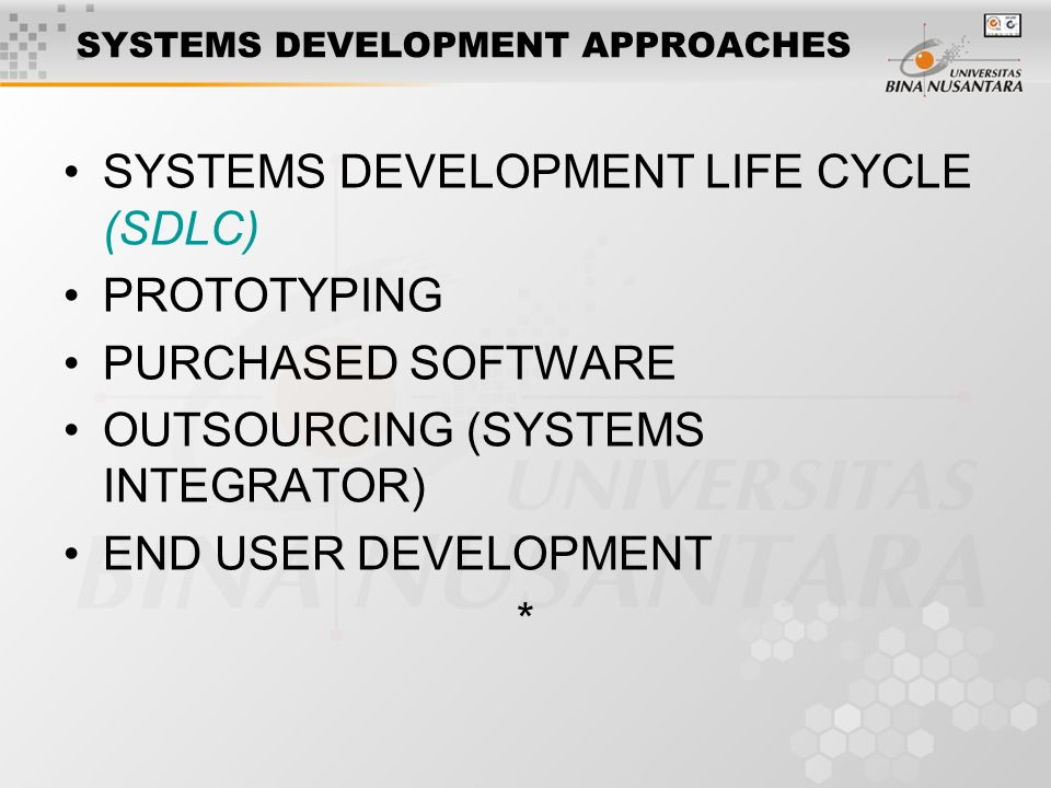 SYSTEMS DEVELOPMENT APPROACHES SYSTEMS DEVELOPMENT LIFE CYCLE (SDLC) PROTOTYPING PURCHASED SOFTWARE OUTSOURCING (SYSTEMS INTEGRATOR) END USER DEVELOPMENT *