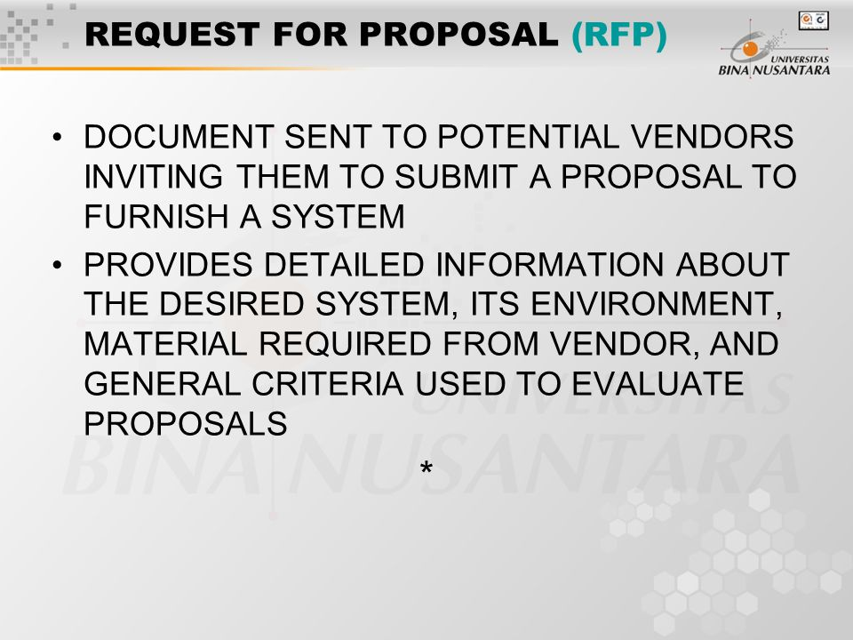 REQUEST FOR PROPOSAL (RFP) DOCUMENT SENT TO POTENTIAL VENDORS INVITING THEM TO SUBMIT A PROPOSAL TO FURNISH A SYSTEM PROVIDES DETAILED INFORMATION ABOUT THE DESIRED SYSTEM, ITS ENVIRONMENT, MATERIAL REQUIRED FROM VENDOR, AND GENERAL CRITERIA USED TO EVALUATE PROPOSALS *