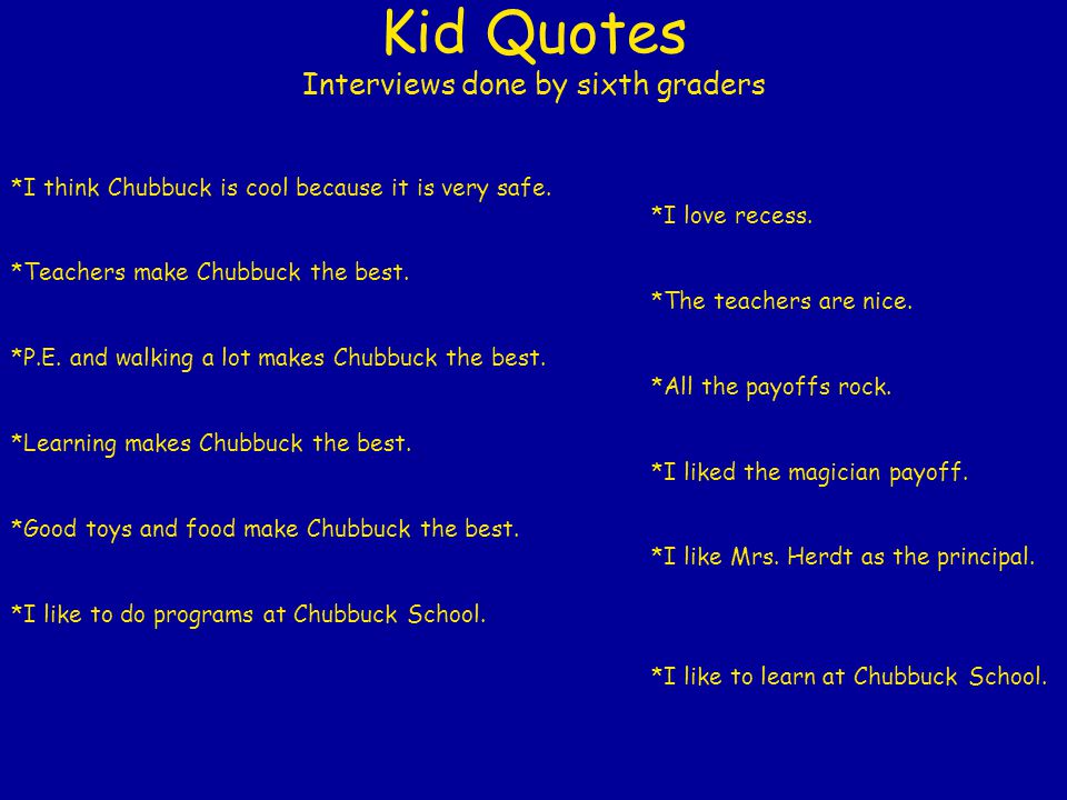 Kid Quotes Interviews done by sixth graders *I think Chubbuck is cool because it is very safe.
