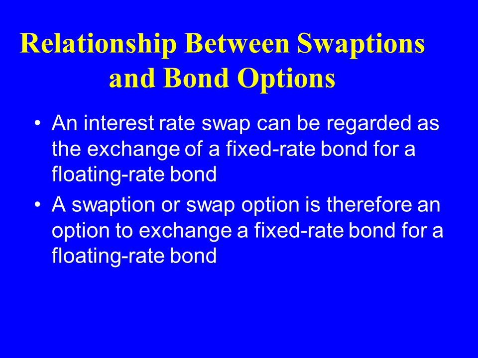 Relationship Between Swaptions and Bond Options An interest rate swap can be regarded as the exchange of a fixed-rate bond for a floating-rate bond A swaption or swap option is therefore an option to exchange a fixed-rate bond for a floating-rate bond