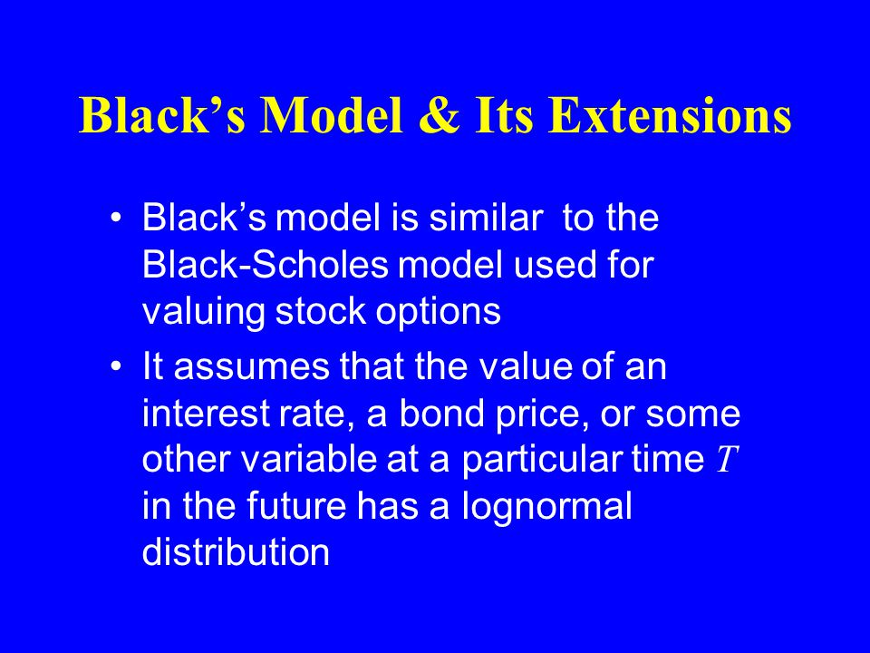 Black's Model & Its Extensions Black's model is similar to the Black-Scholes model used for valuing stock options It assumes that the value of an interest rate, a bond price, or some other variable at a particular time T in the future has a lognormal distribution