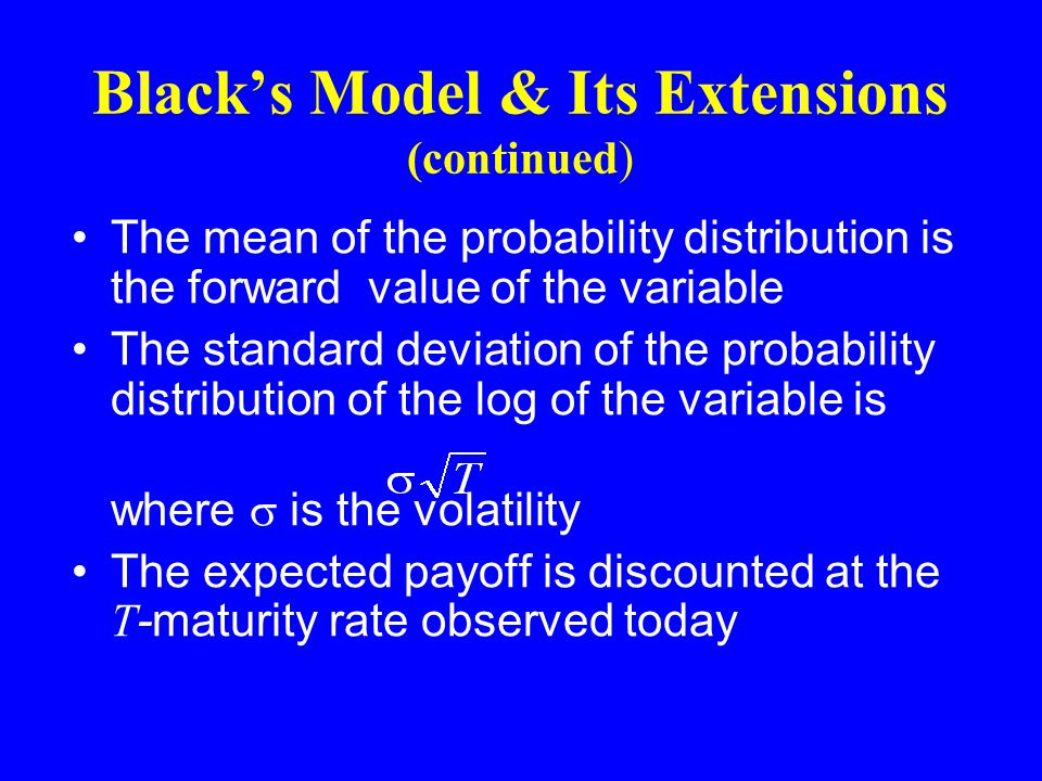 Black's Model & Its Extensions (continued) The mean of the probability distribution is the forward value of the variable The standard deviation of the probability distribution of the log of the variable is where  is the volatility The expected payoff is discounted at the T -maturity rate observed today