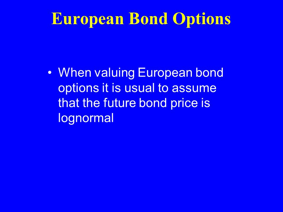 European Bond Options When valuing European bond options it is usual to assume that the future bond price is lognormal
