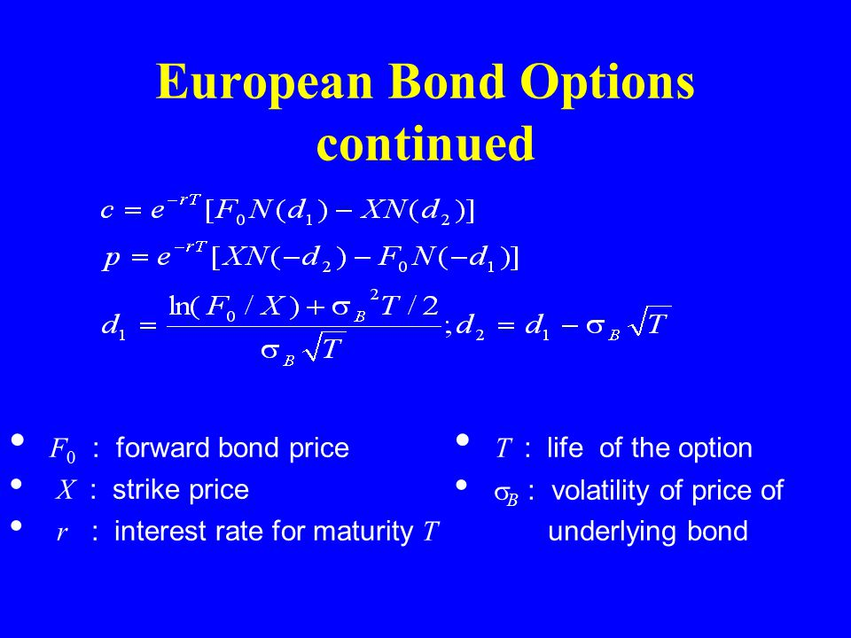 European Bond Options continued F 0 : forward bond price X : strike price r : interest rate for maturity T T : life of the option  B : volatility of price of underlying bond