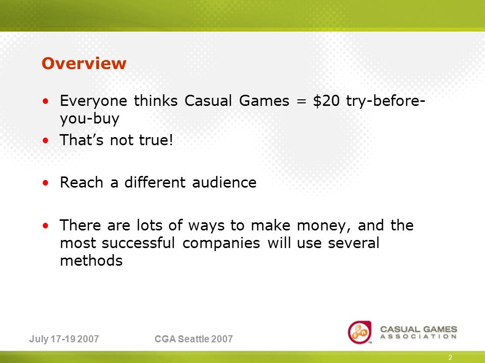 July 17-19 2007CGA Seattle 2007 2 Overview Everyone thinks Casual Games = $20 try-before- you-buy That's not true.