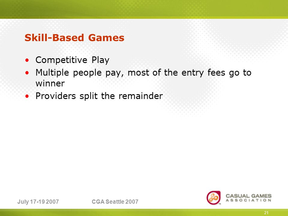 July 17-19 2007CGA Seattle 2007 Skill-Based Games Competitive Play Multiple people pay, most of the entry fees go to winner Providers split the remainder 21