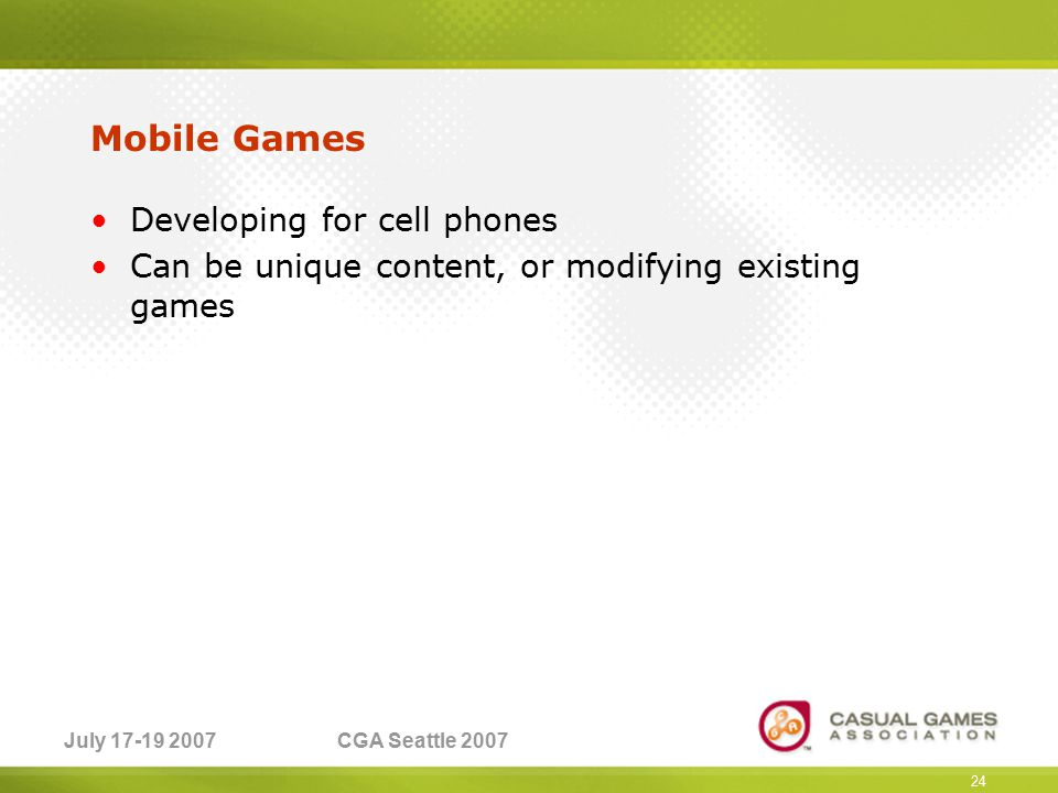 July 17-19 2007CGA Seattle 2007 Mobile Games Developing for cell phones Can be unique content, or modifying existing games 24
