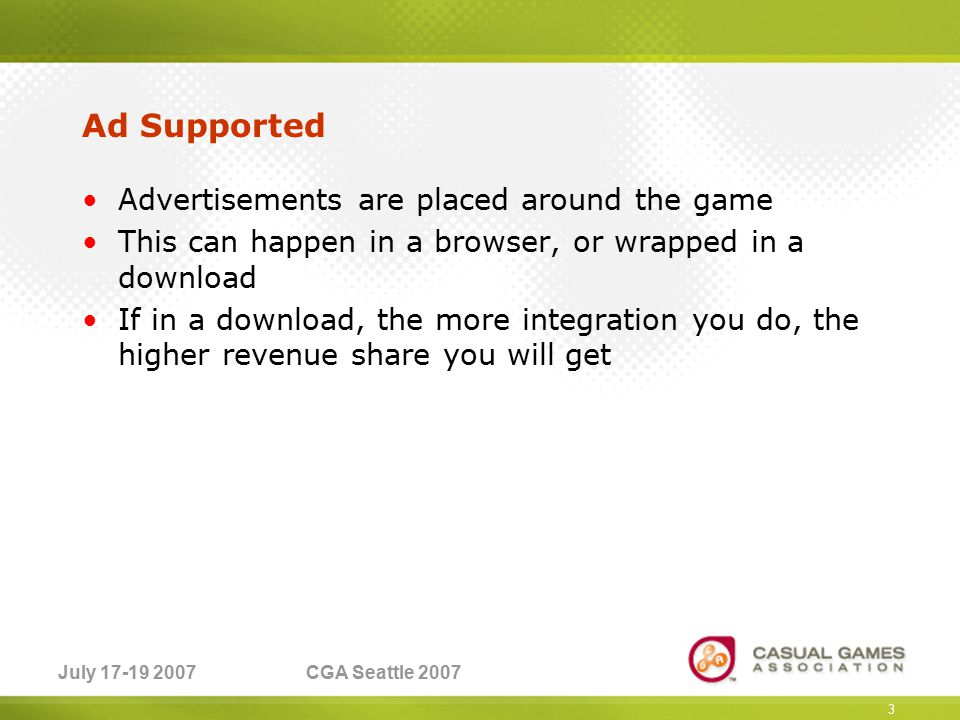 July 17-19 2007CGA Seattle 2007 Ad Supported Advertisements are placed around the game This can happen in a browser, or wrapped in a download If in a download, the more integration you do, the higher revenue share you will get 3