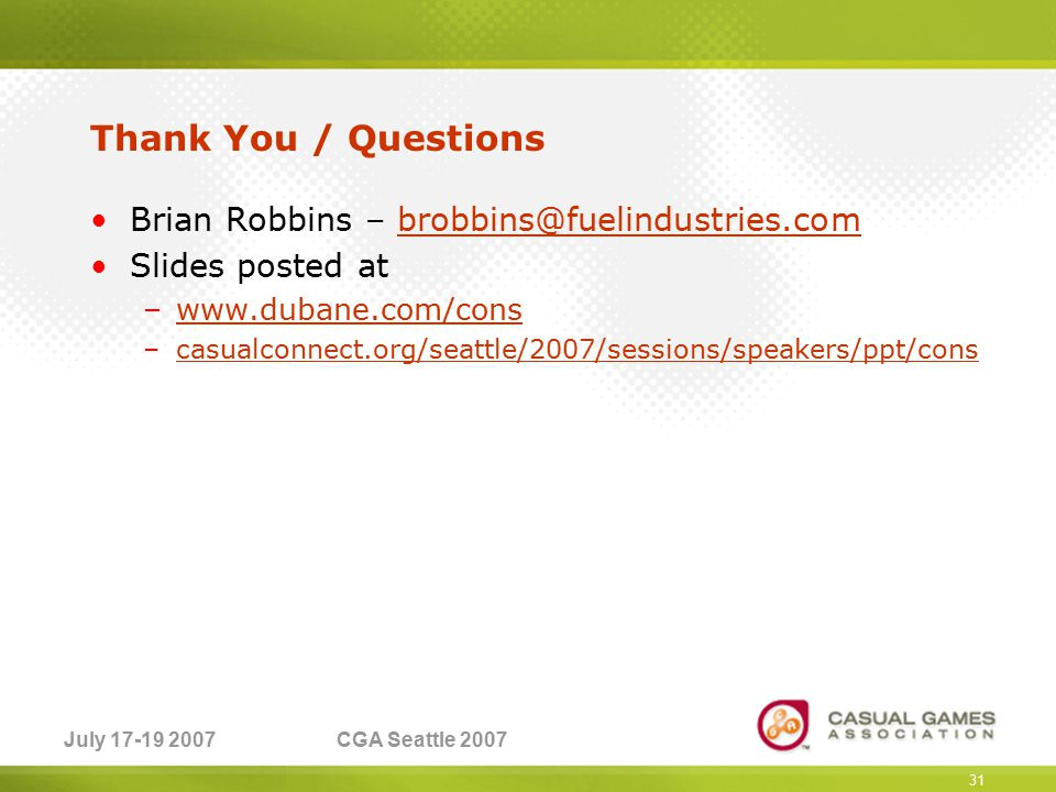 July 17-19 2007CGA Seattle 2007 Thank You / Questions Brian Robbins – brobbins@fuelindustries.combrobbins@fuelindustries.com Slides posted at –www.dubane.com/conswww.dubane.com/cons –casualconnect.org/seattle/2007/sessions/speakers/ppt/conscasualconnect.org/seattle/2007/sessions/speakers/ppt/cons 31