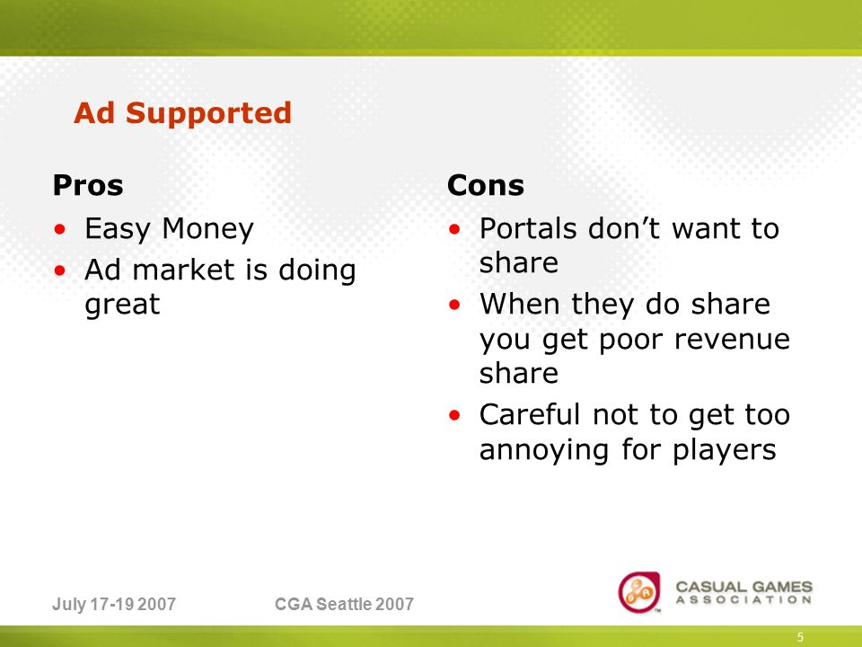 July 17-19 2007CGA Seattle 2007 Pros Easy Money Ad market is doing great Cons Portals don't want to share When they do share you get poor revenue share Careful not to get too annoying for players 5 Ad Supported