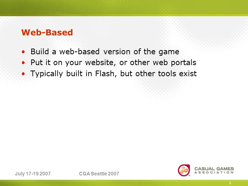 July 17-19 2007CGA Seattle 2007 Web-Based Build a web-based version of the game Put it on your website, or other web portals Typically built in Flash, but other tools exist 6