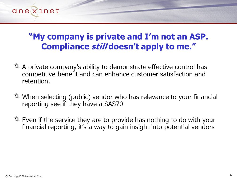 "© Copyright 2006 Anexinet Corp. 6 ""My company is private and I'm not an ASP. Compliance still doesn't apply to me."" A private company's ability to dem"