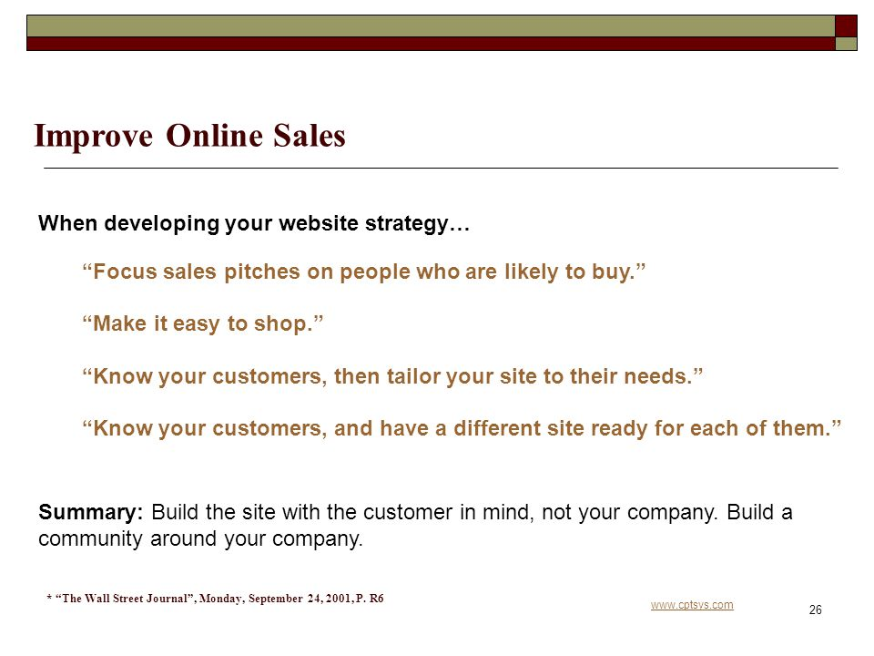 www.cptsys.com 26 Improve Online Sales When developing your website strategy… Focus sales pitches on people who are likely to buy. Make it easy to shop. Know your customers, then tailor your site to their needs. Know your customers, and have a different site ready for each of them. Summary: Build the site with the customer in mind, not your company.