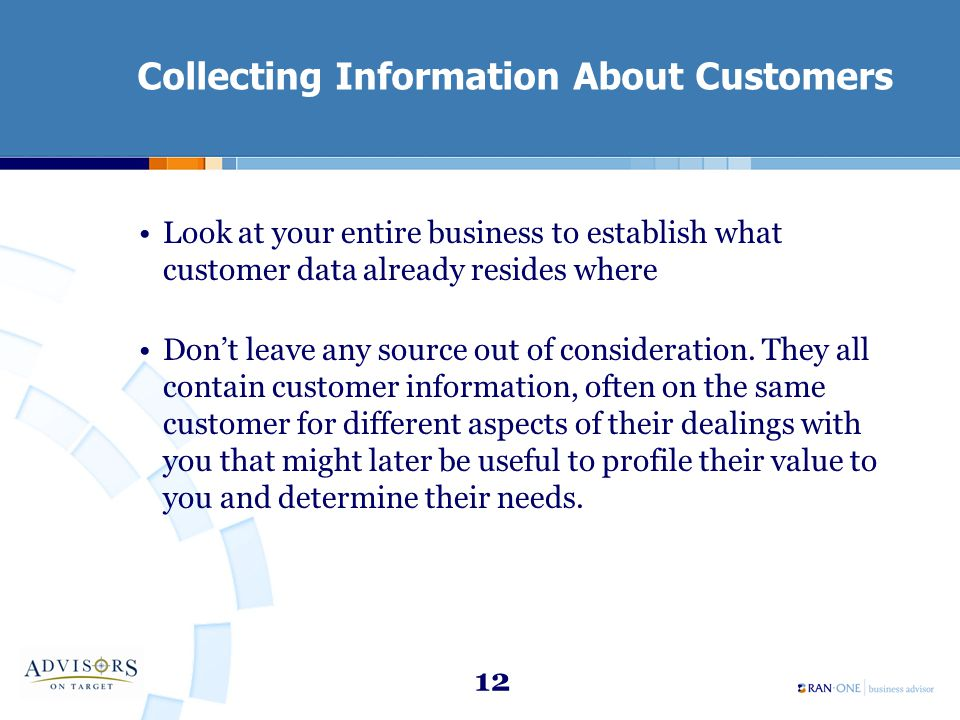 12 Collecting Information About Customers Look at your entire business to establish what customer data already resides where Don't leave any source out of consideration.