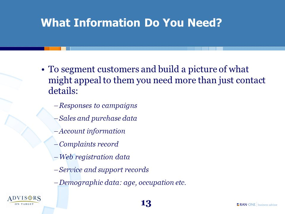 13 What Information Do You Need? To segment customers and build a picture of what might appeal to them you need more than just contact details: –Respo