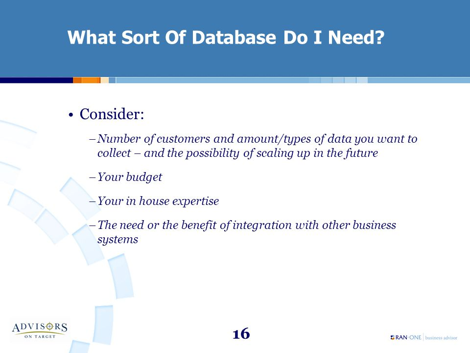 16 What Sort Of Database Do I Need? Consider: –Number of customers and amount/types of data you want to collect – and the possibility of scaling up in