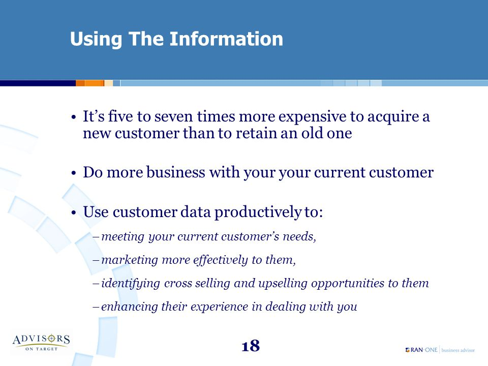 18 Using The Information It's five to seven times more expensive to acquire a new customer than to retain an old one Do more business with your your c