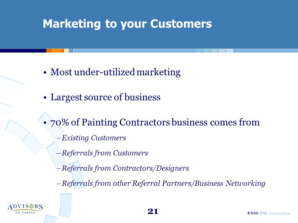 21 Marketing to your Customers Most under-utilized marketing Largest source of business 70% of Painting Contractors business comes from –Existing Customers –Referrals from Customers –Referrals from Contractors/Designers –Referrals from other Referral Partners/Business Networking