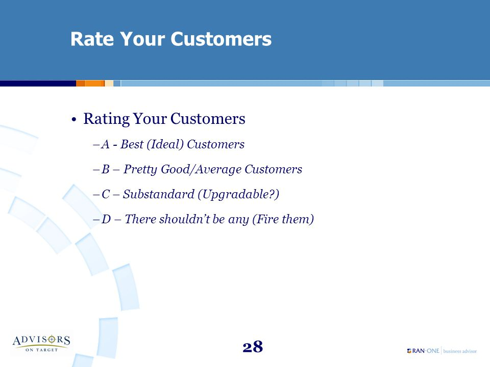 28 Rate Your Customers Rating Your Customers –A - Best (Ideal) Customers –B – Pretty Good/Average Customers –C – Substandard (Upgradable?) –D – There