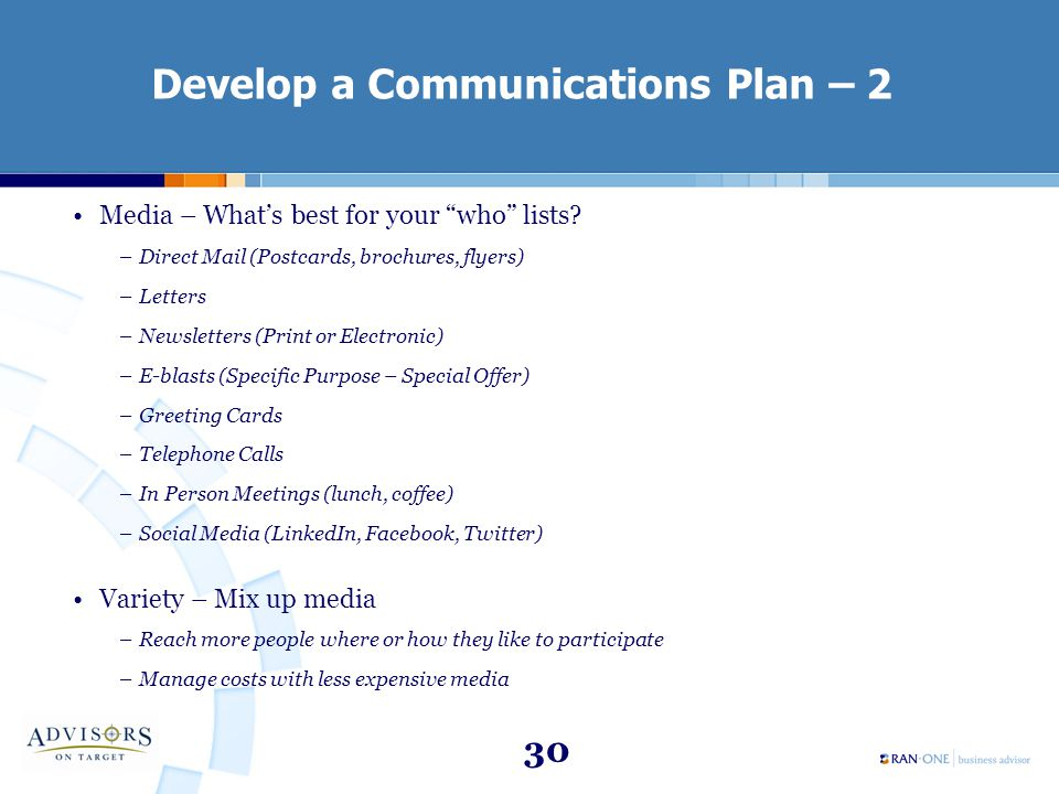 "30 Develop a Communications Plan – 2 Media – What's best for your ""who"" lists? –Direct Mail (Postcards, brochures, flyers) –Letters –Newsletters (Prin"