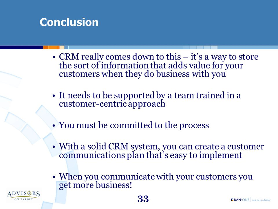 33 Conclusion CRM really comes down to this – it's a way to store the sort of information that adds value for your customers when they do business wit