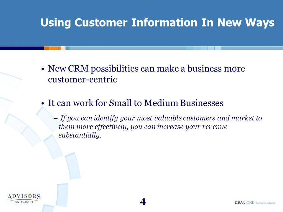 4 Using Customer Information In New Ways New CRM possibilities can make a business more customer-centric It can work for Small to Medium Businesses –