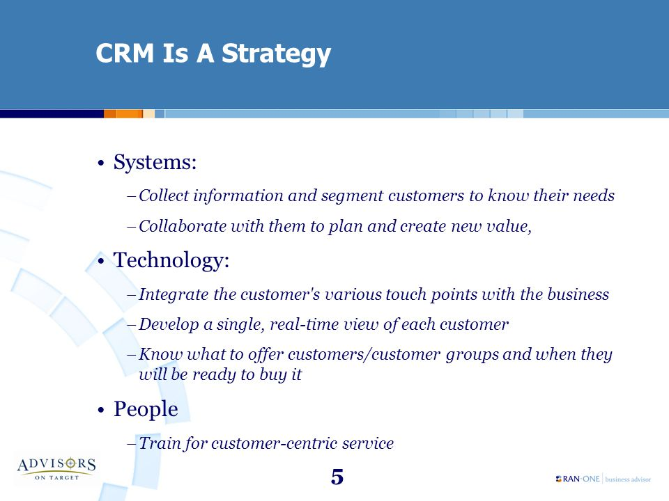 5 CRM Is A Strategy Systems: –Collect information and segment customers to know their needs –Collaborate with them to plan and create new value, Techn