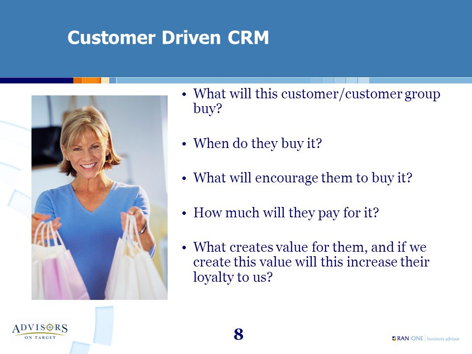 8 Customer Driven CRM What will this customer/customer group buy? When do they buy it? What will encourage them to buy it? How much will they pay for