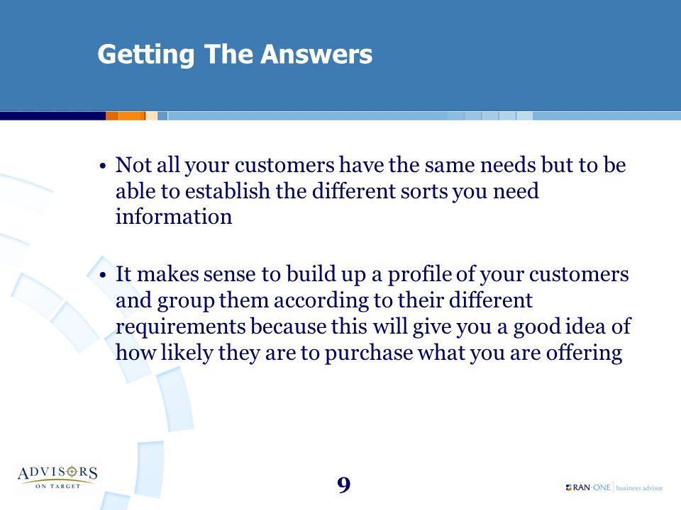 9 Getting The Answers Not all your customers have the same needs but to be able to establish the different sorts you need information It makes sense to build up a profile of your customers and group them according to their different requirements because this will give you a good idea of how likely they are to purchase what you are offering