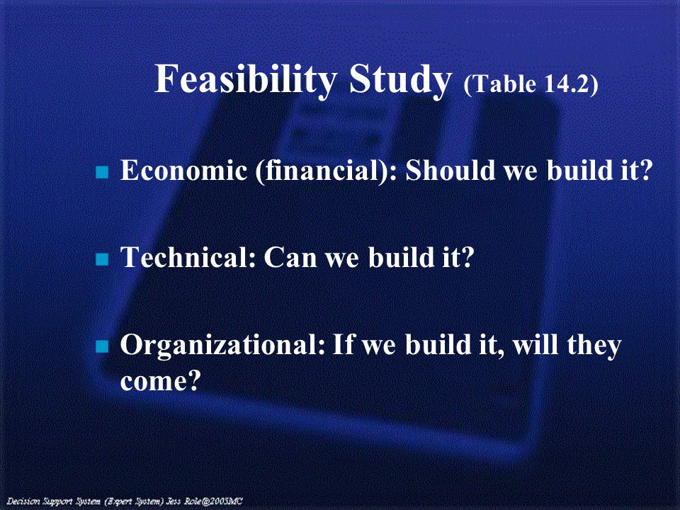Feasibility Study (Table 14.2) n Economic (financial): Should we build it.