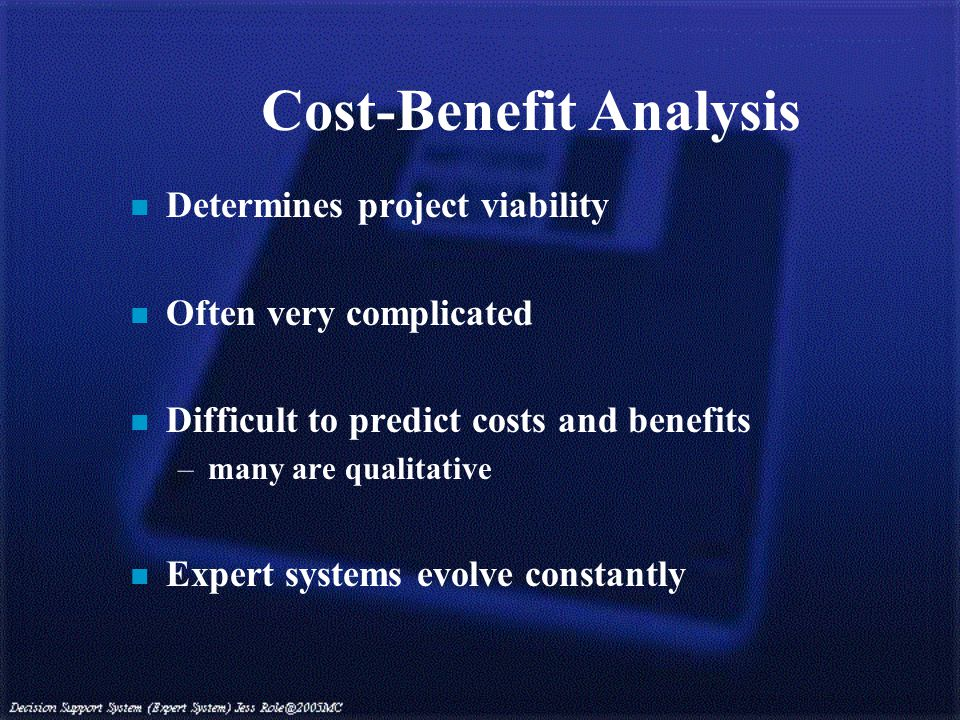 Cost-Benefit Analysis n Determines project viability n Often very complicated n Difficult to predict costs and benefits –many are qualitative n Expert systems evolve constantly